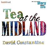 Tea at the Midland (BBC National Short Story Award 2010 Winner) | David Constantine
