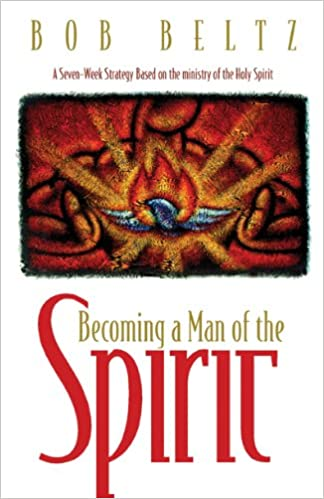 Becoming a Man of the Spirit: A Seven-Week Strategy Based on the Ministry of the Holy Spirit