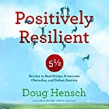 Positively Resilient: 5½ Secrets to Beat Stress, Overcome Obstacles, and Defeat Anxiety