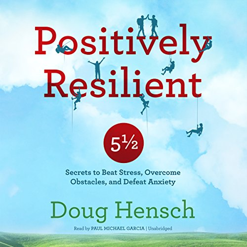 Positively Resilient: 5½ Secrets to Beat Stress, Overcome Obstacles, and Defeat Anxiety by Blackstone Audio, Inc.