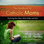 The Handbook for Catholic Moms: Nurturing Your Heart, Mind, Body, and Soul | Lisa M. Hendey