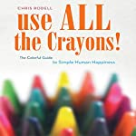 Use All the Crayons: The Colorful Guide to Simple Human Happiness | Chris Rodell