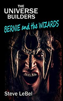Bernie and the Wizards: young adult fantasy / science fiction (The Universe Builders Book 3) by [LeBel, Steve]
