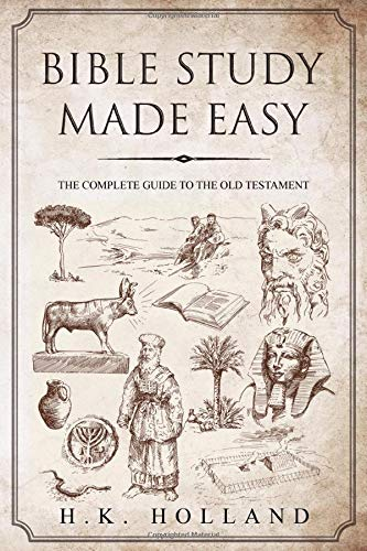 BIBLE STUDY MADE EASY: THE COMPLETE GUIDE TO THE OLD TESTAMENT H.K. HOLLAND