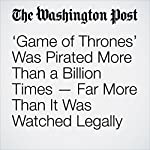 'Game of Thrones' Was Pirated More Than a Billion Times — Far More Than It Was Watched Legally | Travis M. Andrews
