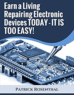Earn a Living Repairing Electronic Devices TODAY - IT IS TOO EASY! by [Rosenthal, Patrick]