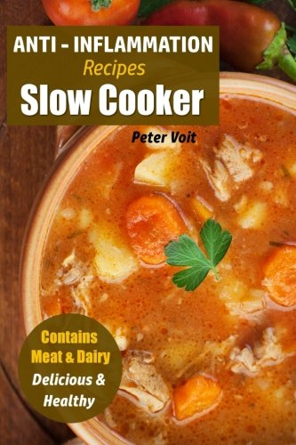 Anti - Inflammation Recipes: Slow Cooker - Contains Meat & Dairy - Delicious & Healthy (Anti - Inflammatory Slow Cooker) (Volume 2) by Peter Voit