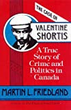 The Case of Valentine Shortis : A True Story of Crime and Politics in Canada, Friedland, Martin L., 080206728X