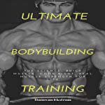 Ultimate BodyBuilding Training: The Science, Build Muscle, Cook Right, Real Muscle Strength for Life | Donovan Ekstrom