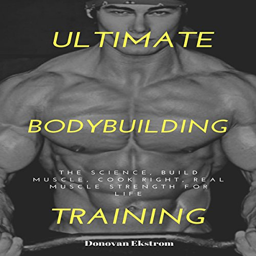 Ultimate BodyBuilding Training: The Science, Build Muscle, Cook Right, Real Muscle Strength for Life