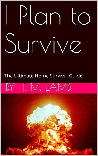 I Plan to Survive: The Ultimate Home Survival Guide by [Lamb, T. M.]