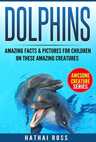 Dolphins: Amazing Facts & Pictures for Kids on These Amazing Creatures:(Awesome Creature Series)
