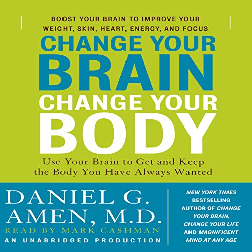 Change Your Brain, Change Your Body: Use Your Brain to Get and Keep the Body You Have Always Wanted (Change Your Brain Change Your Life Audiobook)