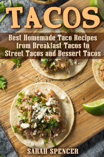 Tacos: Best Homemade Taco Recipes from Breakfast Tacos to Street Tacos and Dessert Tacos by Sarah Spencer