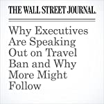 Why Executives Are Speaking Out on Travel Ban and Why More Might Follow | Spencer Jakab,Charley Grant,Dan Gallagher