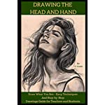 Drawing the Head and Hands: How To Draw What You See, Easy Techniques and Step-by-Step Drawings Guide for Teachers and Students.