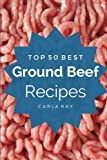 Ground Beef: Top 50 Best Ground Beef Recipes – The Quick, Easy, & Delicious Everyday Cookbook!