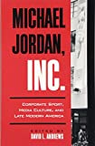 Michael Jordan, Inc.: Corporate Sport, Media Culture, and Late Modern America (Suny Series on Sport, Culture, and Social Relations (Paperback))