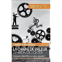 La chaîne de valeur de Michael Porter: Comment identifier sa valeur ajoutée ? (Gestion & Marketing t. 12) (French...