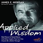 Applied Wisdom: Bad News Is Good News and Other Insights That Can Help Anyone Be a Better Manager | James C Morgan,Joan O'C. Hamilton