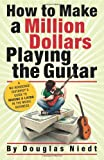 How to Make a Million Dollars Playing the Guitar, Douglas Niedt, 0982417802