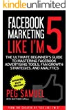 Facebook Marketing Like I'm 5: The Ultimate Beginner's Guide to Mastering Facebook Advertising Tools, Fan Growth Strategies, and Analytics