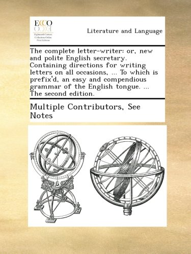 (The complete letter-writer: or, new and polite English secretary. Containing directions for writing letters on all occasions, ... To which is ... the English tongue. ... The second edition.)