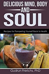 Delicious Mind, Body & Soul: Recipes for Pampering Youself Back to Health (Delicious Forever) (Volume 2)