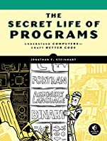 The Secret Life of Programs: Understand Computers — Craft Better Code Front Cover