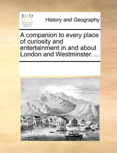 Read Online A companion to every place of curiosity and entertainment in and about London and Westminster. ... ebook
