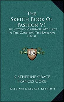 Book The Sketch Book of Fashion V1 the Sketch Book of Fashion V1: The Second Marriage, My Place in the Country, the Pavilion (the Second Marriage, My Place in the Country, the Pavilion (1833) 1833)