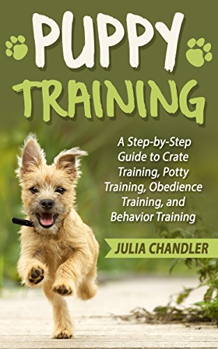 Puppy Training: A Step-by-Step Guide to Crate Training, Potty Training, Obedience Training, and Behavior Training