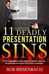 11 Deadly Presentation Sins: A Path to Redemption for Public Speakers, PowerPoint Users and Anyone Who Has to Get Up and Talk in Front of an Audience