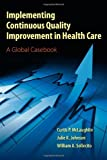 Implementing Continuous Quality Improvement In Health Care, Curtis P. McLaughlin, Julie K. Johnson, William A. Sollecito, 0763795364