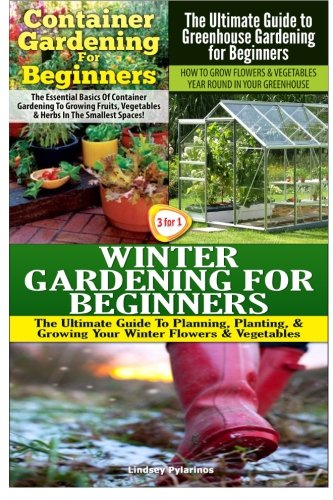 Container Gardening For Beginners & The Ultimate Guide to Greenhouse Gardening for Beginners & Winter Gardening for Beginners (Gardening Box Set) (Volume 10)