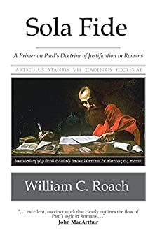 Sola Fide: A Primer on Paul's Doctrine of Justification in Romans by [Roach, William C.]