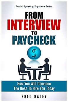 From Interview to Paycheck: How You Will Convince The Boss To Hire You Today (Public Speaking Signature Series Book 2) by [Haley, Frederick]