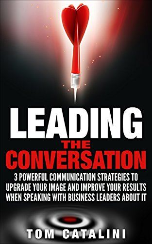 Leading the Conversation: 3 Powerful Communication Strategies to Upgrade Your Image and Improve Your Results When Speaking with Business Leaders About IT (The I.T. Success Series Book 2)
