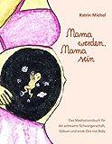 Mama werden, Mama sein: Das Meditationsbuch für die achtsame Schwangerschaft, Geburt und erste Zeit mit Baby
