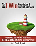 The I Win Negotiation & Conflict Approach: Compromise Less And Win More with A Better Alternative To The Win-Win Approach (Leadership and Management series Book 2)