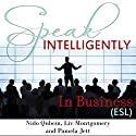Speak Intelligently in Business: Business Vocabulary for English as a Second Language (ESL) Speech by Liv Montgomery, Pamela Jett, Nido Qubein Narrated by Liv Montgomery, Pamela Jett, Nido Qubein