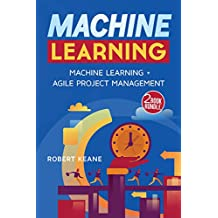 Machine Learning - This Book Includes: Machine Learning AND Agile Project Management - A TWO Book Bundle