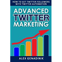 Advanced Twitter Marketing: How To Get Twitter Followers With Twitter Automation: Advanced Twitter marketing strategies to take your Tweeting to get ... and take your tweeting to the next level