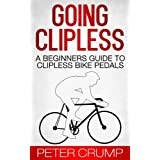 Going Clipless. A Beginners Guide to Clipless Bike Pedals (Beginners Road Cycling Techniques Book 2)