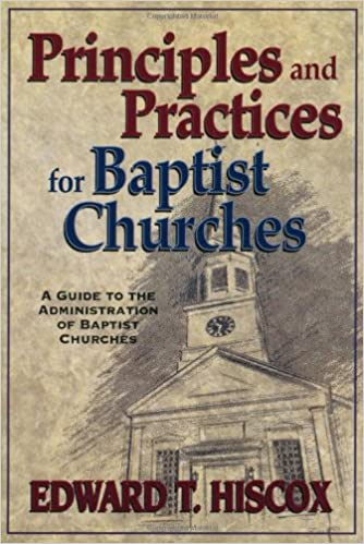 Amazon Com Principles And Practices For Baptist Churches A Guide To The Administration Of Baptist Churches 9780825428609 Hiscox Edward T Books