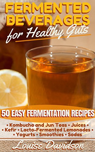 Fermented Beverages for Healthy Guts: 50 Easy Fermentation Recipes - Kombucha and Jun Teas - Juices - Kefir - Lacto-Fermented Lemonades - Yogurts - Smoothies -Sodas by [Davidson, Louise]