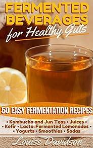 Fermented Beverages for Healthy Guts: 50 Easy Fermentation Recipes - Kombucha and Jun Teas - Juices - Kefir -