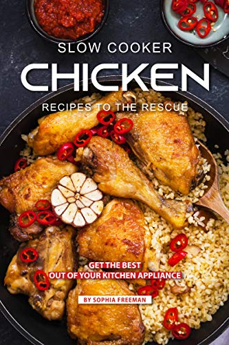 Slow Cooker Chicken Recipes to the Rescue: Get the Best out of your Kitchen Appliance by Sophia Freeman
