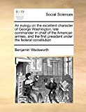 An Eulogy on the Excellent Character of George Washington, Late Commander in Chief of the American Armies, and the First President under the Federal C, Benjamin Wadsworth, 117142583X