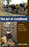 The Art of Livelihood : Creating Expressive Agri-Culture in Rural Mali, Wooten, Stephen R., 1594607311